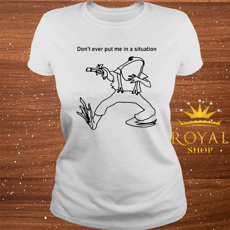 Frog Don't Ever Put Me In A Situation Shirt ladies-tee