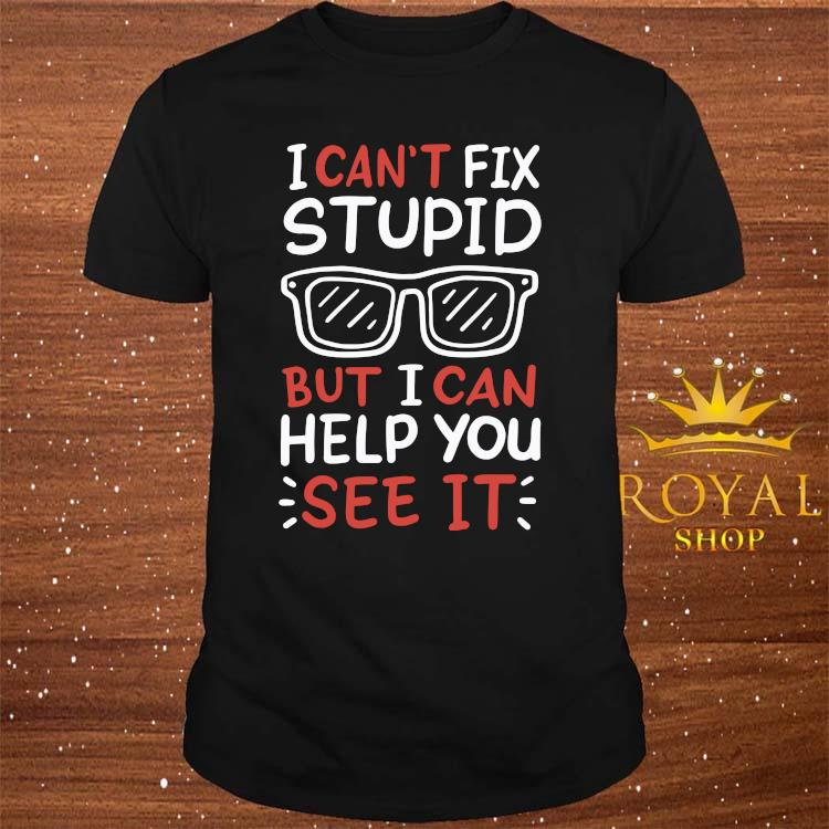 I Can't Fix Stupid But I Can Help You See It Shirt