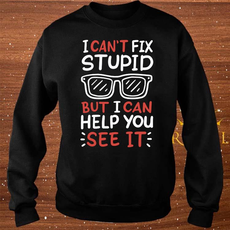 I Can't Fix Stupid But I Can Help You See It Shirt sweater