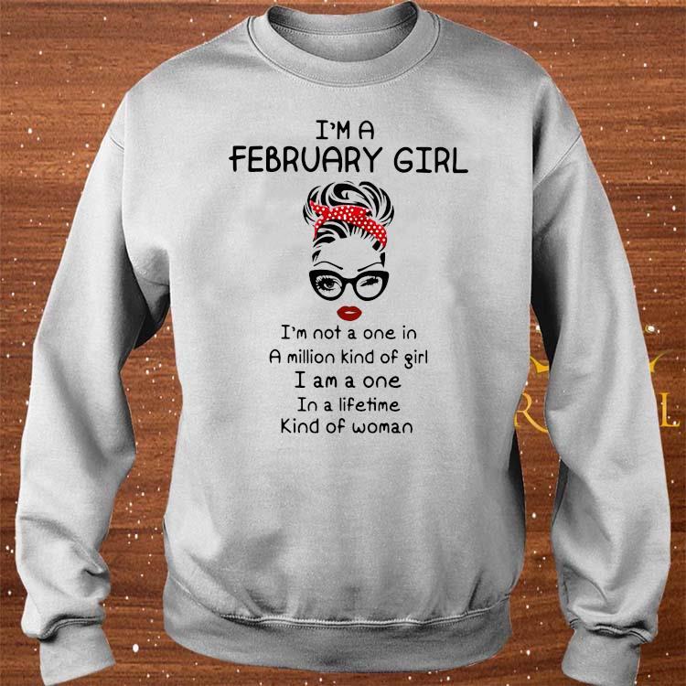 I'm A February Girl I'm Not A One In A Million Kind Of Girl I Am A One In A Lifetime Kind Of Woman Shirt sweater