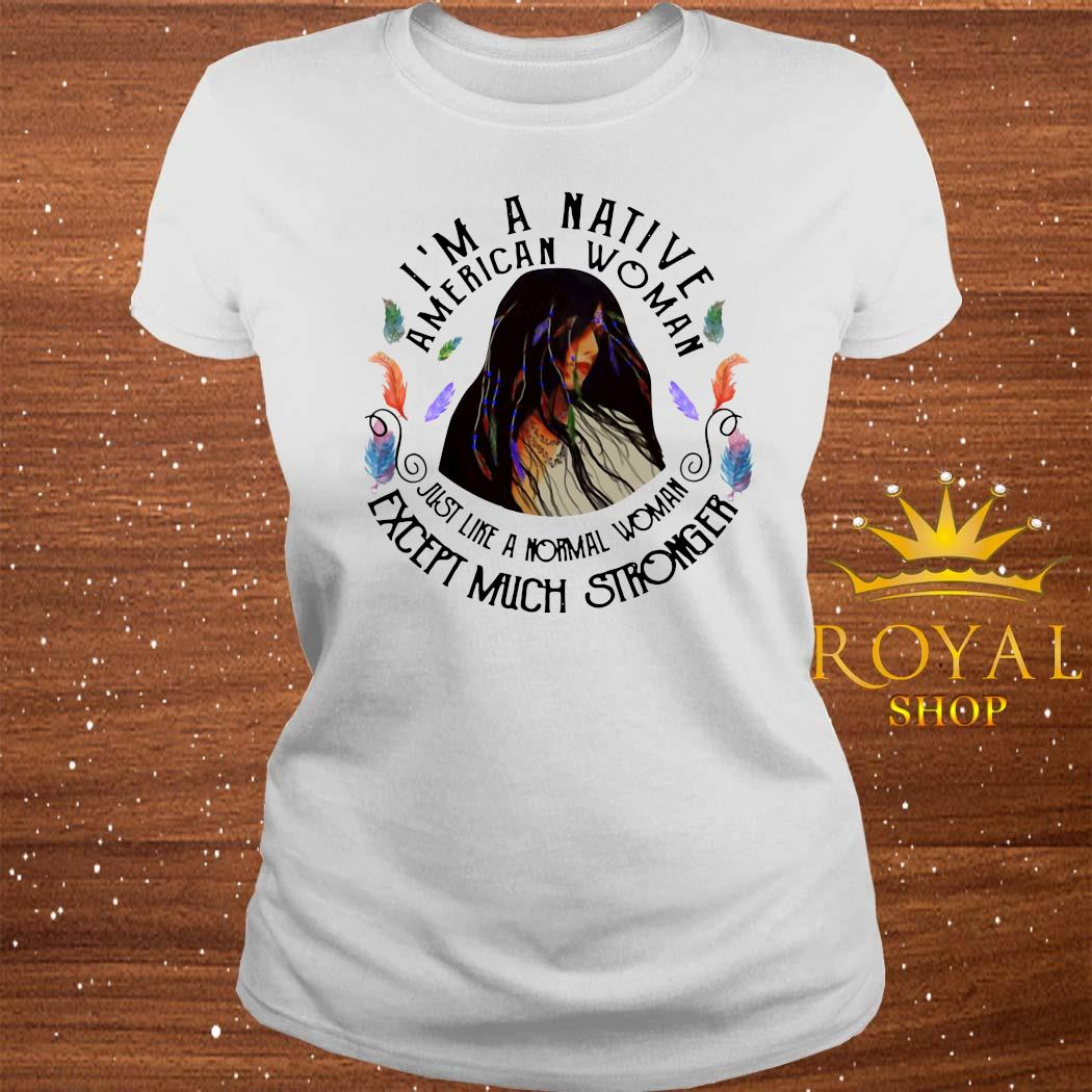 I'm A Native American Woman Just Like A Normal Woman Except Much Stronger Shirt ladies-tee