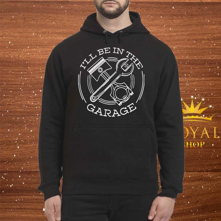 I'll Be In The Garage Shirt Hoodie