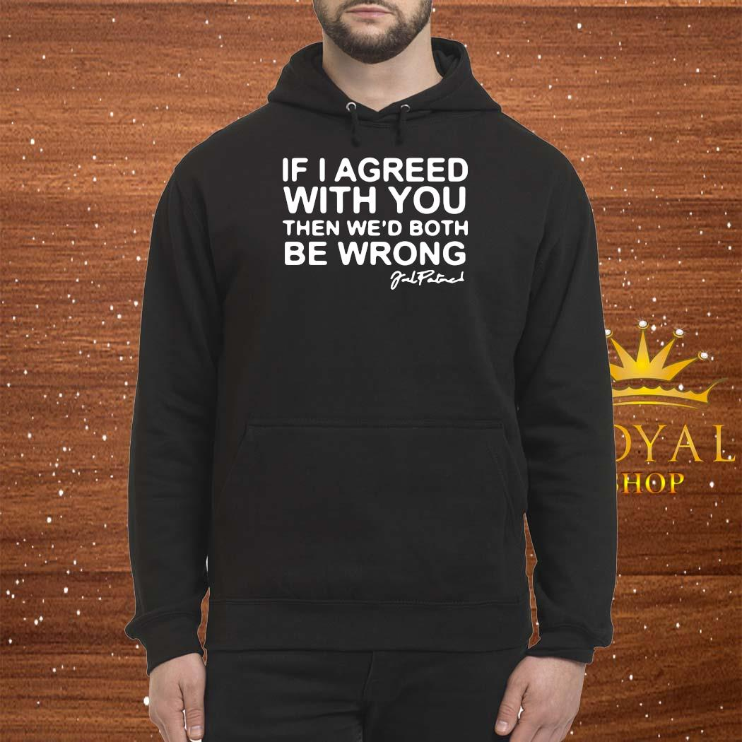 Joel Patrick If I Agreed With You Then We'd Both Be Wrong Shirt Hoodie