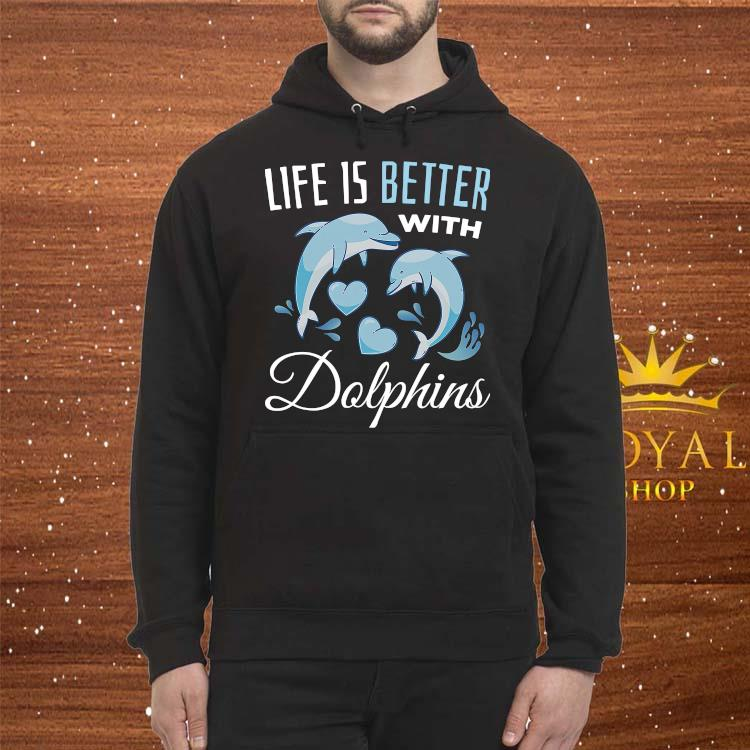 Life Is Better WIth Dolphins Shirt Hoodie