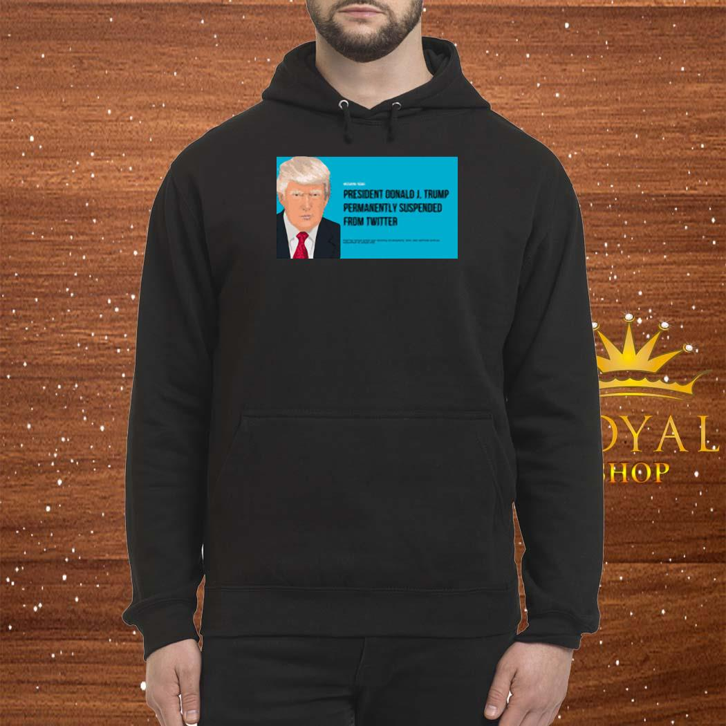 President Donald J. Trump Permanently Suspended From Wwitter Shirt Hoodie