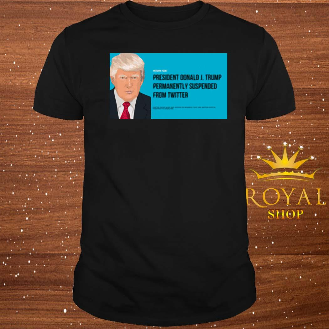 President Donald J. Trump Permanently Suspended From Wwitter Shirt