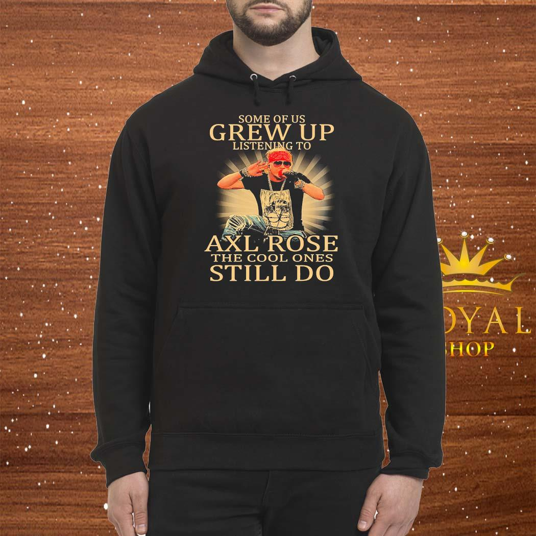 Some Of Us Grew Up Listening To Axl Rose The Cool Ones Still Do Shirt Hoodie