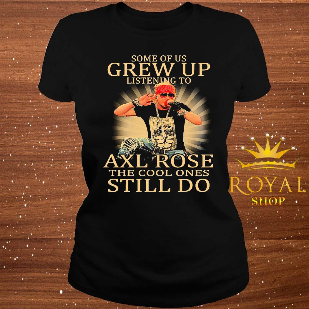 Some Of Us Grew Up Listening To Axl Rose The Cool Ones Still Do Shirt ladies-tee