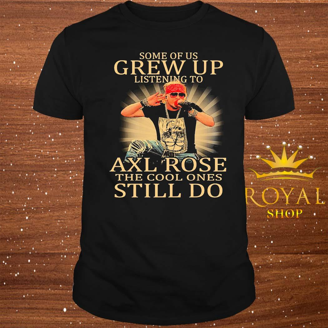 Some Of Us Grew Up Listening To Axl Rose The Cool Ones Still Do Shirt