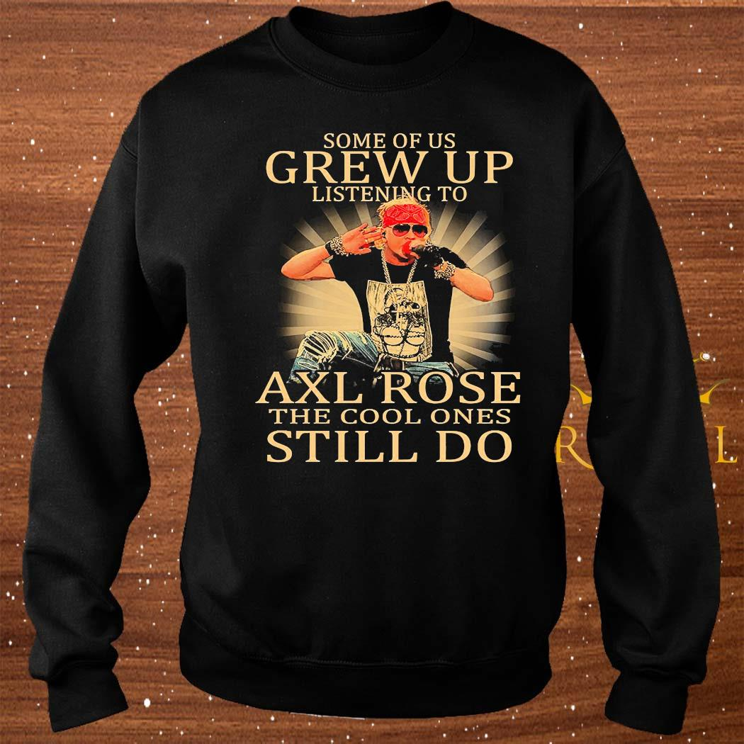Some Of Us Grew Up Listening To Axl Rose The Cool Ones Still Do Shirt sweater