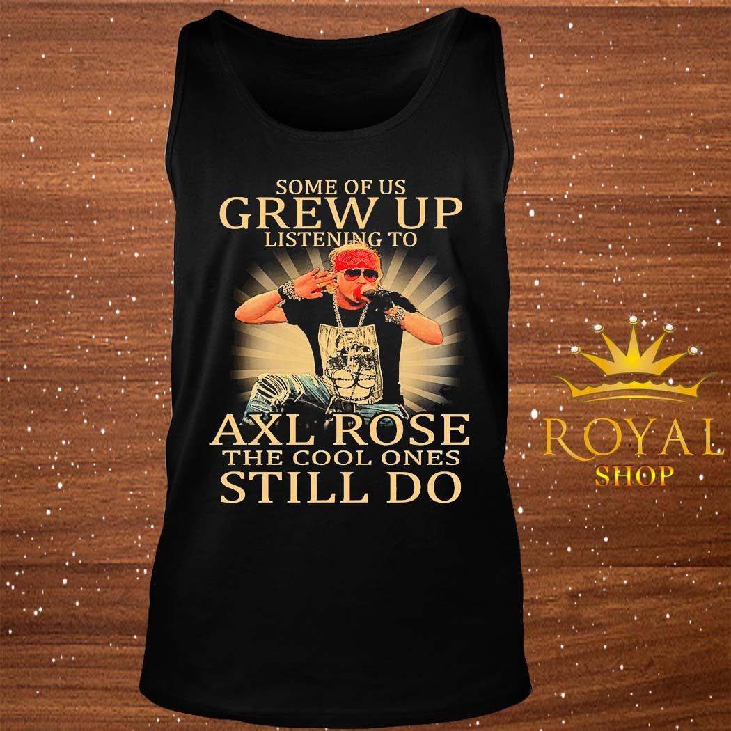Some Of Us Grew Up Listening To Axl Rose The Cool Ones Still Do Shirt tank-top