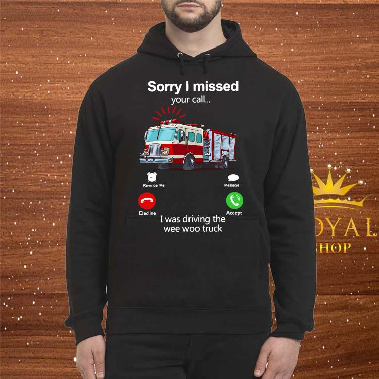 Sorry I Missed Your Call I Was Driving The Wee Woo Truck Shirt Hoodie