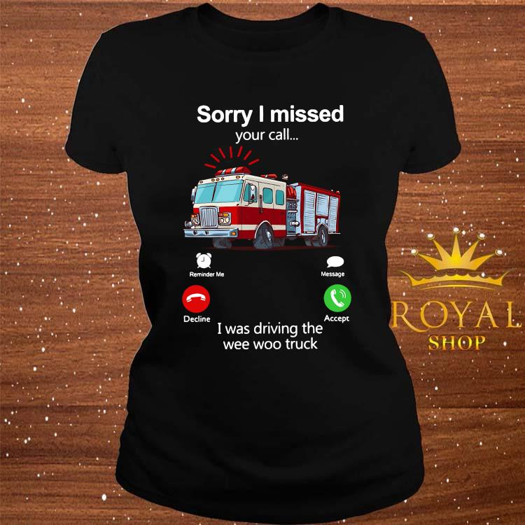 Sorry I Missed Your Call I Was Driving The Wee Woo Truck Shirt ladies-tee