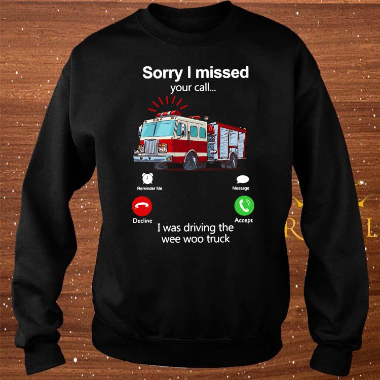 Sorry I Missed Your Call I Was Driving The Wee Woo Truck Shirt sweater