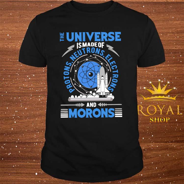 The Universe Is Made Of And Morons Shirt
