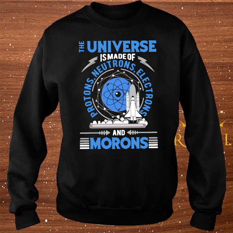 The Universe Is Made Of And Morons Shirt sweater