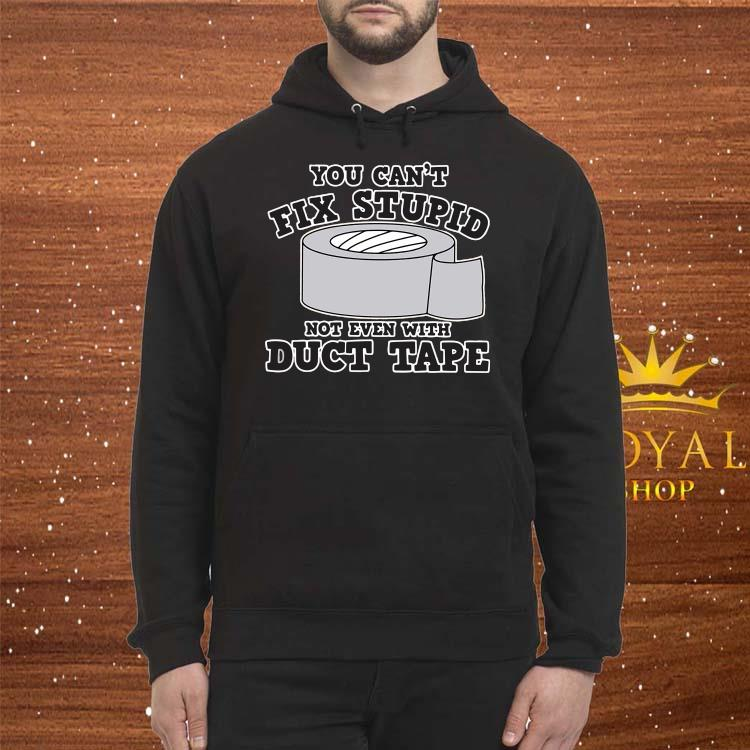 You Can't Fix Stupid Not Even With Duct Tape Shirt Hoodie