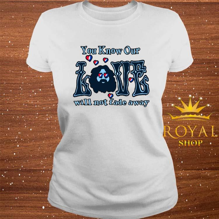 You Know Our Love Will Not Fade Away Shirt ladies-tee
