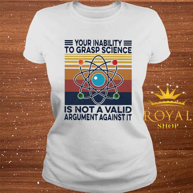 Your Inability To Grasp Science Is Not A Valid Argument Against It Vintage Shirt ladies-tee